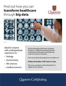 Ideal for anyone with undergraduate experience in biology, biochemistry, life sciences, medical sciences. Join the Biomedical Informatics Graduate Program, a collaborative program between Computing and Biomedical and Molecular Sciences at Queen's University. Learn more about this program in our webinar on Monday, November 27th from 4 pm to 5 pm.
